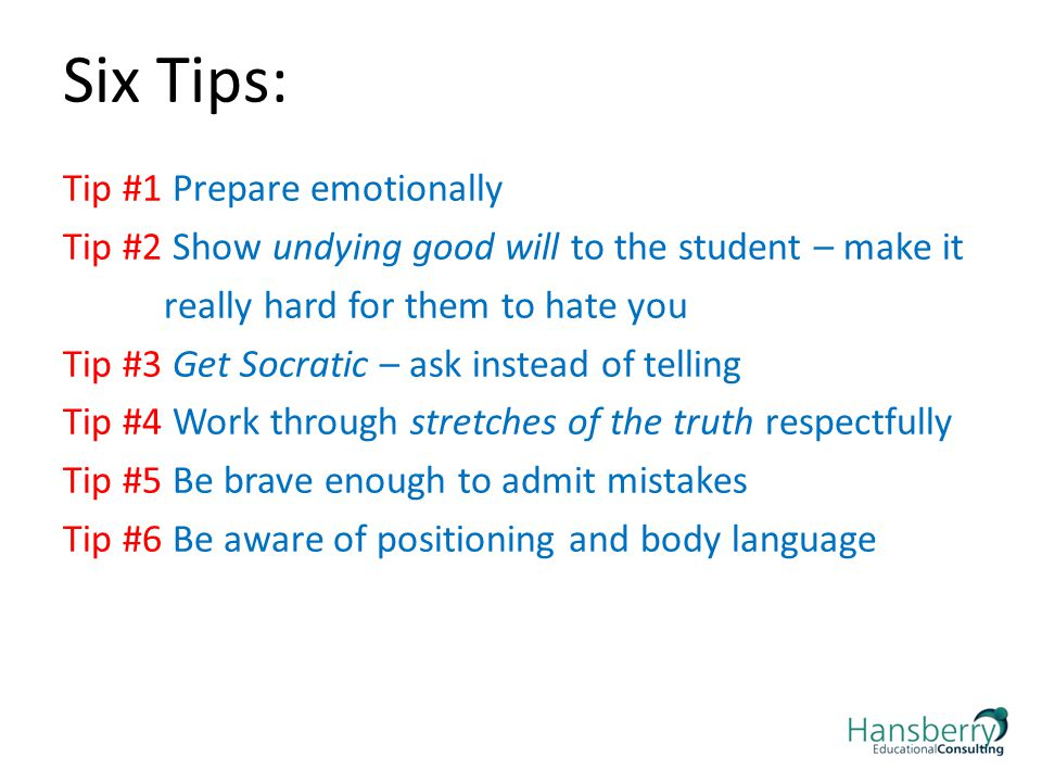 Six Tips: Tip #1 Prepare emotionally Tip #2 Show undying good will to the student – make it really hard for them to hate you Tip #3 Get Socratic – ask instead of telling Tip #4 Work through stretches of the truth respectfully Tip #5 Be brave enough to admit mistakes Tip #6 Be aware of positioning and body language