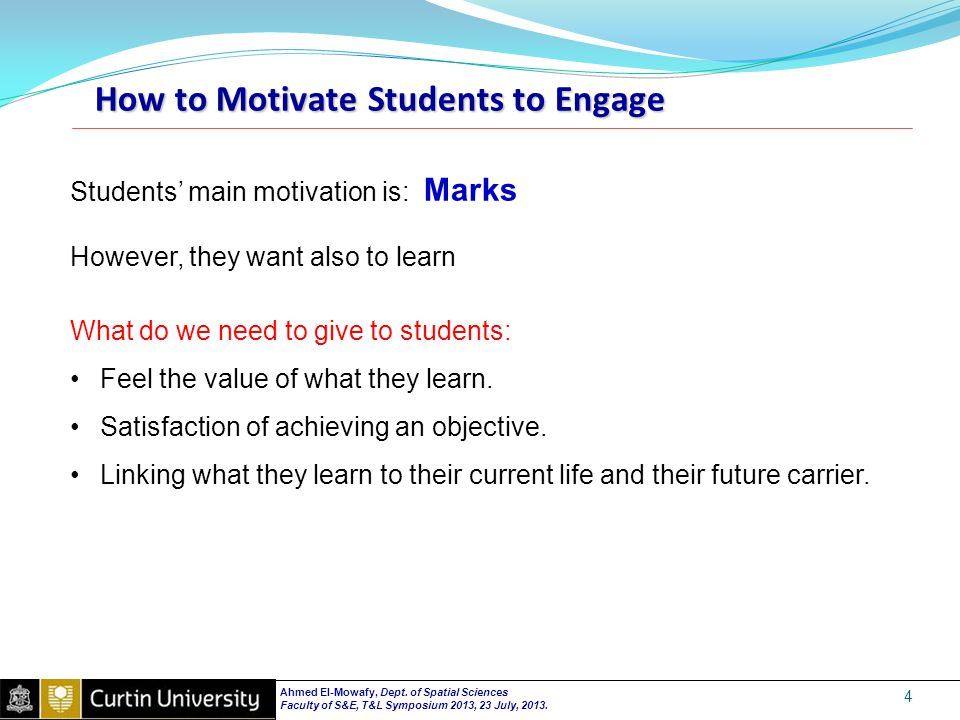 How to Motivate Students to Engage 4 Students' main motivation is: Marks However, they want also to learn What do we need to give to students: Feel the value of what they learn.