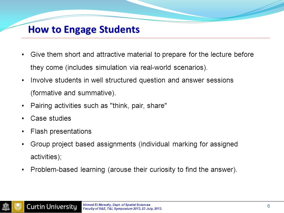 How to Engage Students 6 Give them short and attractive material to prepare for the lecture before they come (includes simulation via real-world scenarios).