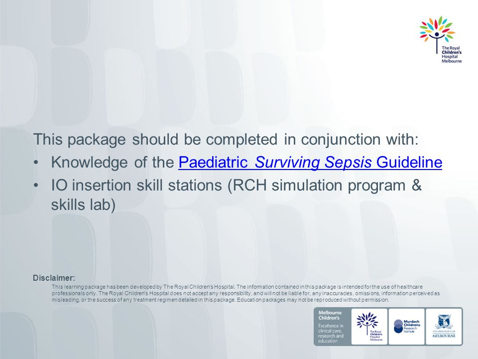 This package should be completed in conjunction with: Knowledge of the Paediatric Surviving Sepsis GuidelinePaediatric Surviving Sepsis Guideline IO i
