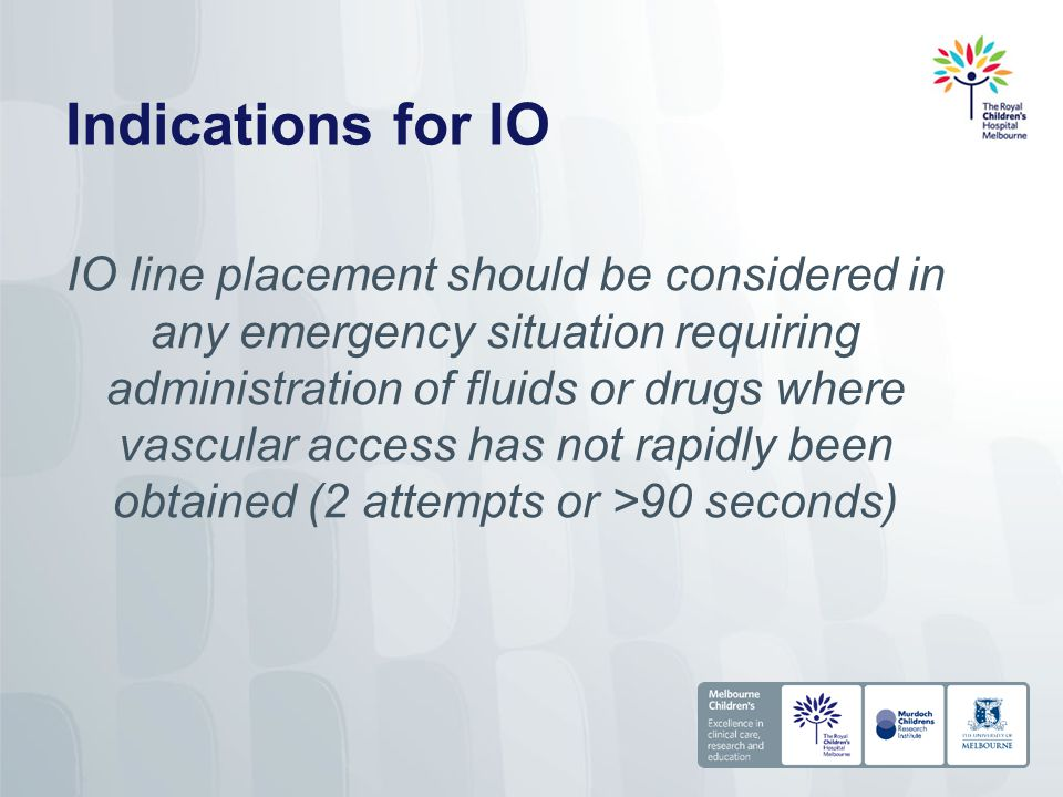Indications for IO IO line placement should be considered in any emergency situation requiring administration of fluids or drugs where vascular access