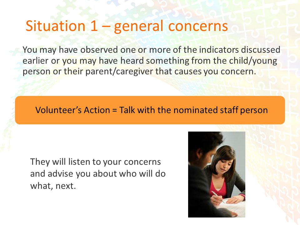 14 Situation 1 – general concerns You may have observed one or more of the indicators discussed earlier or you may have heard something from the child/young person or their parent/caregiver that causes you concern.