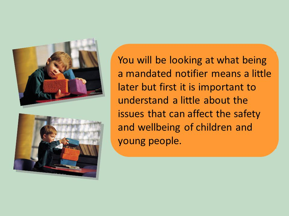 4 You will be looking at what being a mandated notifier means a little later but first it is important to understand a little about the issues that can affect the safety and wellbeing of children and young people.