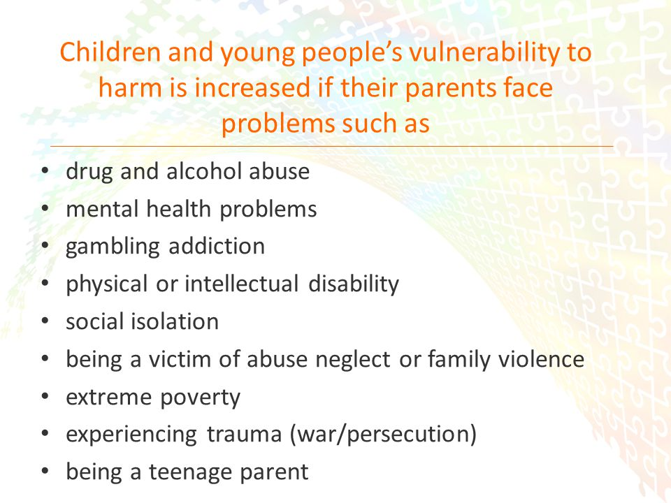 6 Children and young people's vulnerability to harm is increased if their parents face problems such as drug and alcohol abuse mental health problems gambling addiction physical or intellectual disability social isolation being a victim of abuse neglect or family violence extreme poverty experiencing trauma (war/persecution) being a teenage parent