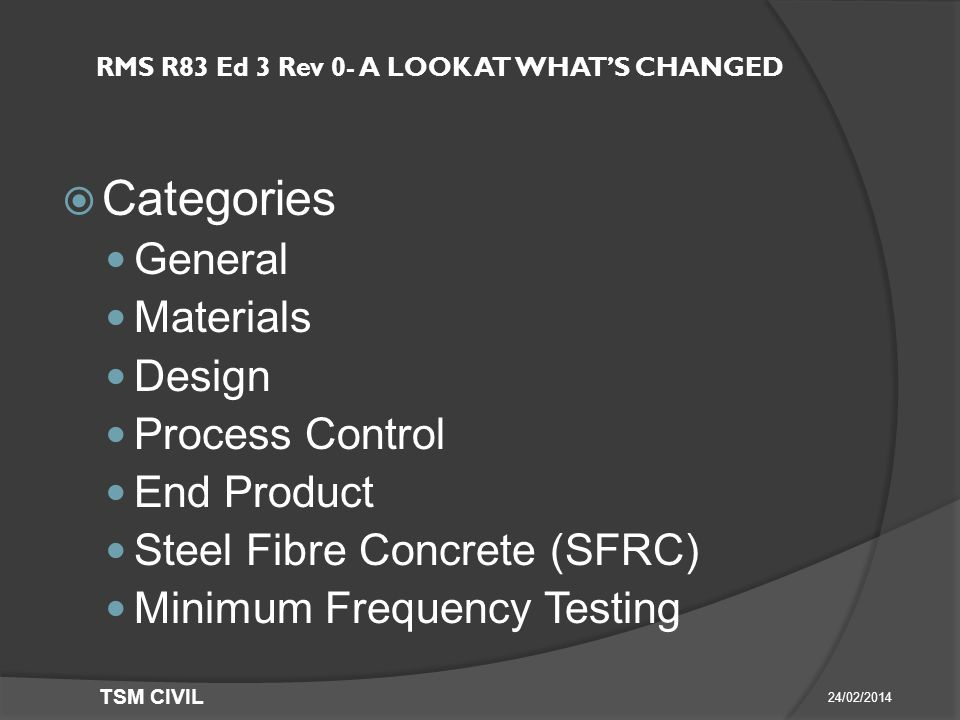 RMS R83 Ed 3 Rev 0- A LOOK AT WHAT'S CHANGED  Categories General Materials Design Process Control End Product Steel Fibre Concrete (SFRC) Minimum Frequency Testing 24/02/2014 TSM CIVIL