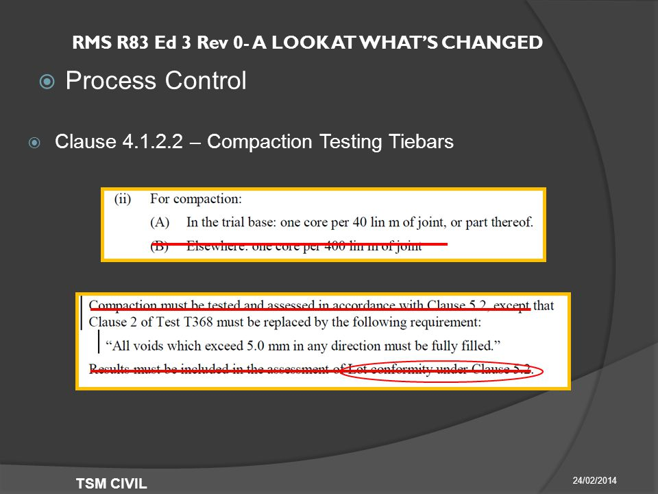 RMS R83 Ed 3 Rev 0- A LOOK AT WHAT'S CHANGED  Process Control 24/02/2014 TSM CIVIL  Clause – Compaction Testing Tiebars