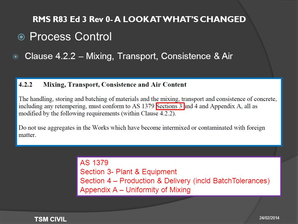 RMS R83 Ed 3 Rev 0- A LOOK AT WHAT'S CHANGED  Process Control 24/02/2014 TSM CIVIL  Clause – Mixing, Transport, Consistence & Air AS 1379 Section 3- Plant & Equipment Section 4 – Production & Delivery (incld BatchTolerances) Appendix A – Uniformity of Mixing