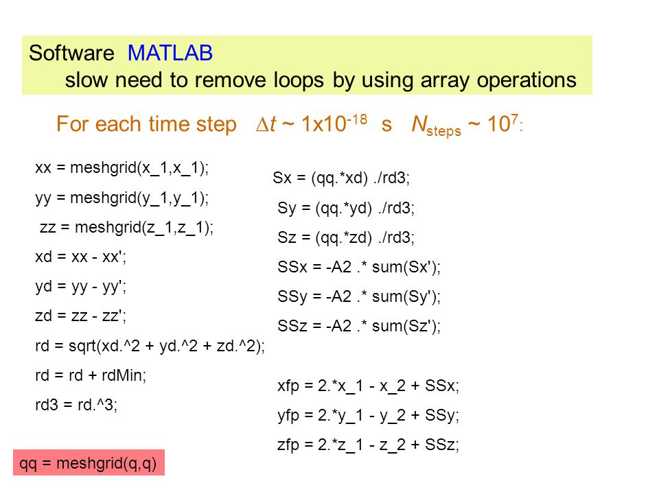 Software MATLAB slow need to remove loops by using array operations qq = meshgrid(q,q) xx = meshgrid(x_1,x_1); yy = meshgrid(y_1,y_1); zz = meshgrid(z_1,z_1); xd = xx - xx ; yd = yy - yy ; zd = zz - zz ; rd = sqrt(xd.^2 + yd.^2 + zd.^2); rd = rd + rdMin; rd3 = rd.^3; Sx = (qq.*xd)./rd3; Sy = (qq.*yd)./rd3; Sz = (qq.*zd)./rd3; SSx = -A2.* sum(Sx ); SSy = -A2.* sum(Sy ); SSz = -A2.* sum(Sz ); xfp = 2.*x_1 - x_2 + SSx; yfp = 2.*y_1 - y_2 + SSy; zfp = 2.*z_1 - z_2 + SSz; For each time step  t ~ 1x10 -18 s N steps ~ 10 7 :