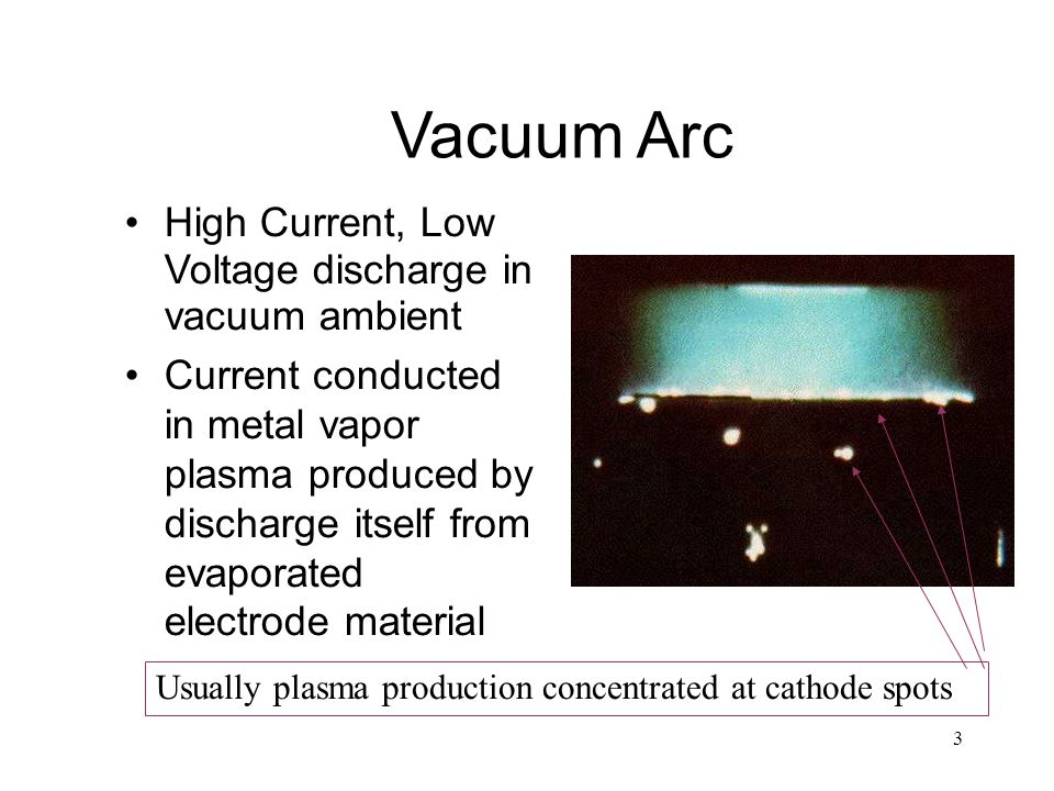 3 Vacuum Arc High Current, Low Voltage discharge in vacuum ambient Current conducted in metal vapor plasma produced by discharge itself from evaporated electrode material Usually plasma production concentrated at cathode spots