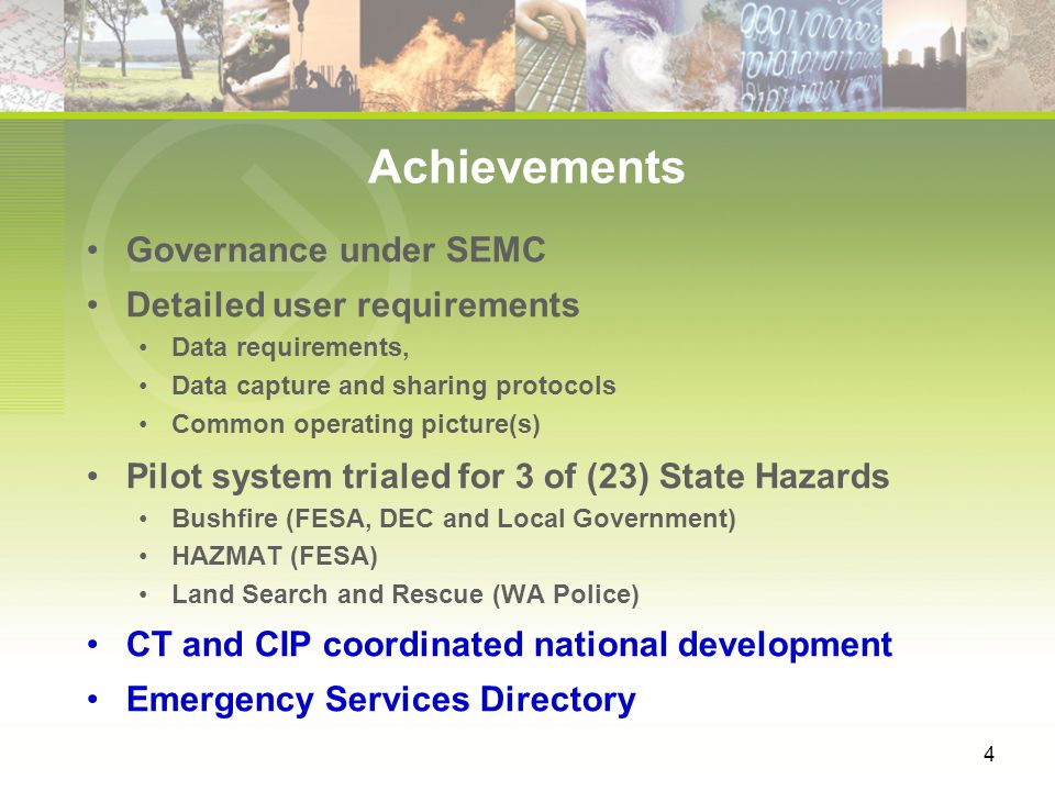 4 Achievements Governance under SEMC Detailed user requirements Data requirements, Data capture and sharing protocols Common operating picture(s) Pilot system trialed for 3 of (23) State Hazards Bushfire (FESA, DEC and Local Government) HAZMAT (FESA) Land Search and Rescue (WA Police) CT and CIP coordinated national development Emergency Services Directory