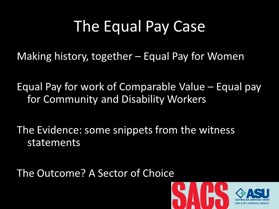 The Equal Pay Case Making history, together – Equal Pay for Women Equal Pay for work of Comparable Value – Equal pay for Community and Disability Workers The Evidence: some snippets from the witness statements The Outcome.