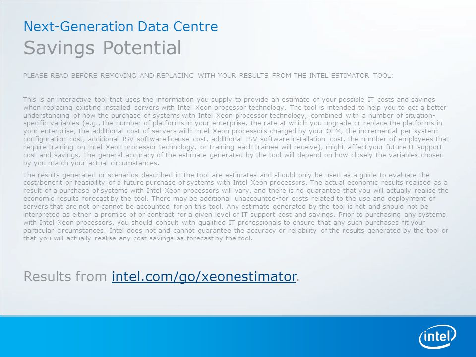 Next-Generation Data Centre Savings Potential PLEASE READ BEFORE REMOVING AND REPLACING WITH YOUR RESULTS FROM THE INTEL ESTIMATOR TOOL: This is an interactive tool that uses the information you supply to provide an estimate of your possible IT costs and savings when replacing existing installed servers with Intel Xeon processor technology.