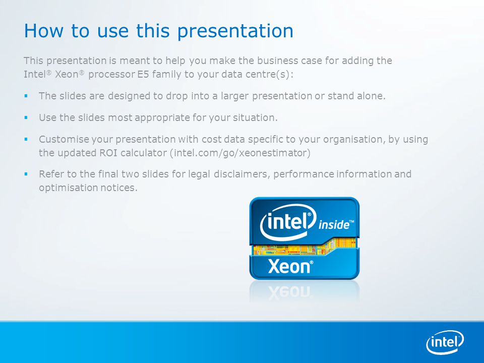 How to use this presentation This presentation is meant to help you make the business case for adding the Intel ® Xeon ® processor E5 family to your data centre(s):  The slides are designed to drop into a larger presentation or stand alone.