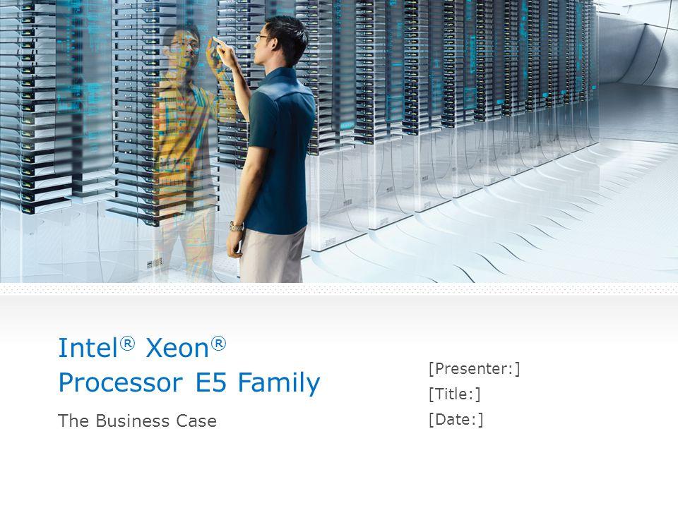Intel ® Xeon ® Processor E5 Family [Presenter:] [Title:] [Date:] The Business Case