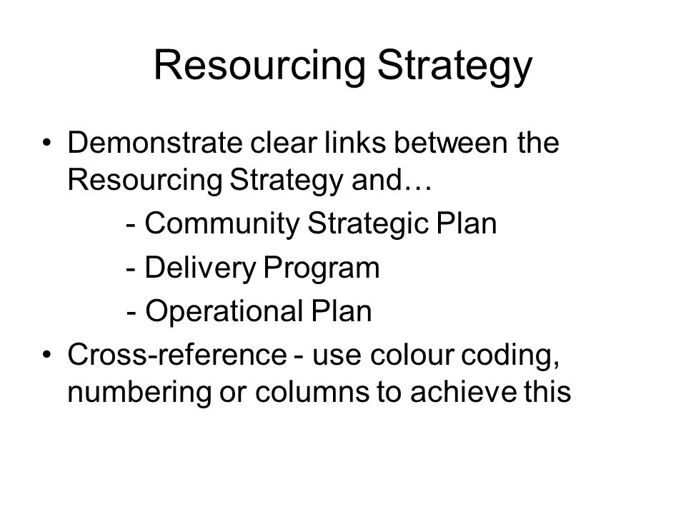 Long-Term Financial Planning Must include scenarios (especially when applying for special rate variation) Link the Long-Term Financial Plan to the strategies of the Community Strategic Plan (both 10 years) Not a series of complex spreadsheets – able to be understood by the lay person Provide background to assumptions Check the bottom line adds up and is consistent across all documents