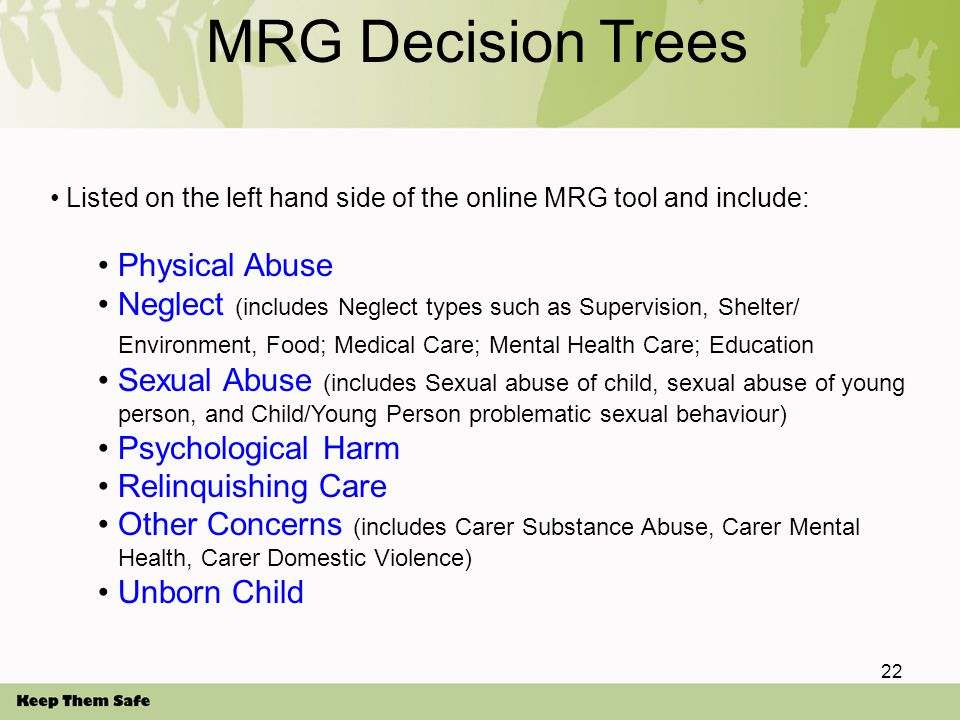 MRG Decision Trees Listed on the left hand side of the online MRG tool and include: Physical Abuse Neglect (includes Neglect types such as Supervision, Shelter/ Environment, Food; Medical Care; Mental Health Care; Education Sexual Abuse (includes Sexual abuse of child, sexual abuse of young person, and Child/Young Person problematic sexual behaviour) Psychological Harm Relinquishing Care Other Concerns (includes Carer Substance Abuse, Carer Mental Health, Carer Domestic Violence) Unborn Child 22
