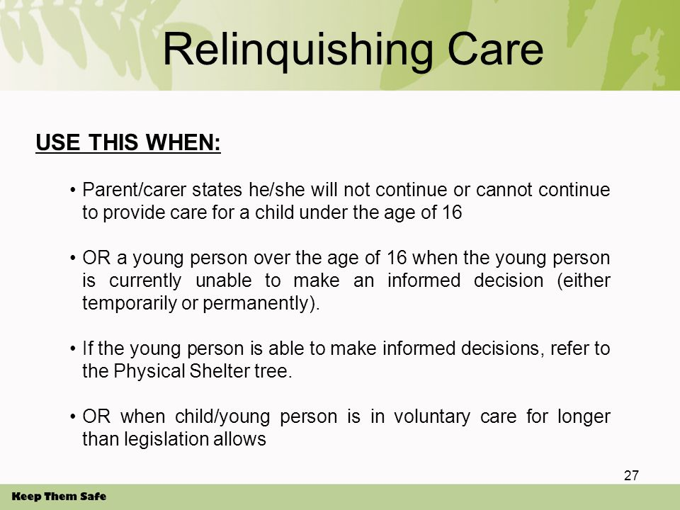 Relinquishing Care USE THIS WHEN: Parent/carer states he/she will not continue or cannot continue to provide care for a child under the age of 16 OR a young person over the age of 16 when the young person is currently unable to make an informed decision (either temporarily or permanently).