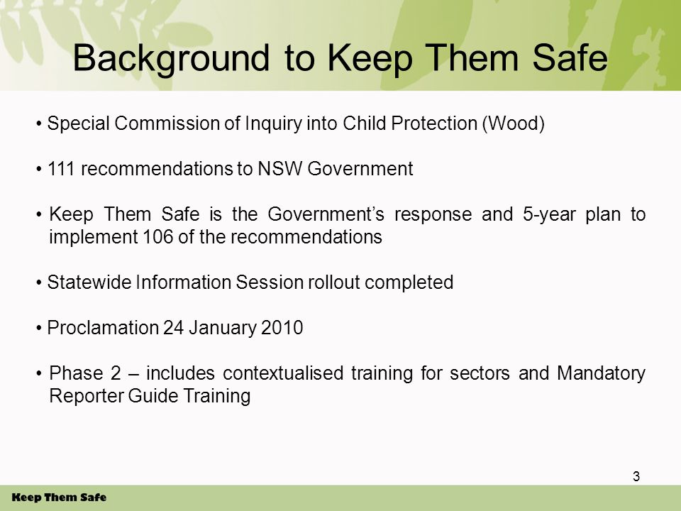 Background to Keep Them Safe Special Commission of Inquiry into Child Protection (Wood) 111 recommendations to NSW Government Keep Them Safe is the Government's response and 5-year plan to implement 106 of the recommendations Statewide Information Session rollout completed Proclamation 24 January 2010 Phase 2 – includes contextualised training for sectors and Mandatory Reporter Guide Training 3