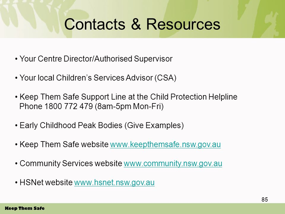 Contacts & Resources Your Centre Director/Authorised Supervisor Your local Children's Services Advisor (CSA) Keep Them Safe Support Line at the Child Protection Helpline Phone 1800 772 479 (8am-5pm Mon-Fri) Early Childhood Peak Bodies (Give Examples) Keep Them Safe website www.keepthemsafe.nsw.gov.auwww.keepthemsafe.nsw.gov.au Community Services website www.community.nsw.gov.auwww.community.nsw.gov.au HSNet website www.hsnet.nsw.gov.auwww.hsnet.nsw.gov.au 85