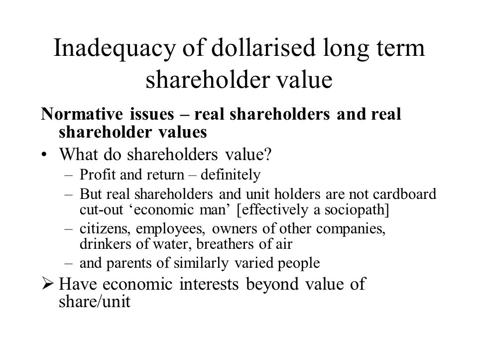 Inadequacy of dollarised long term shareholder value Normative issues – real shareholders and real shareholder values What do shareholders value.