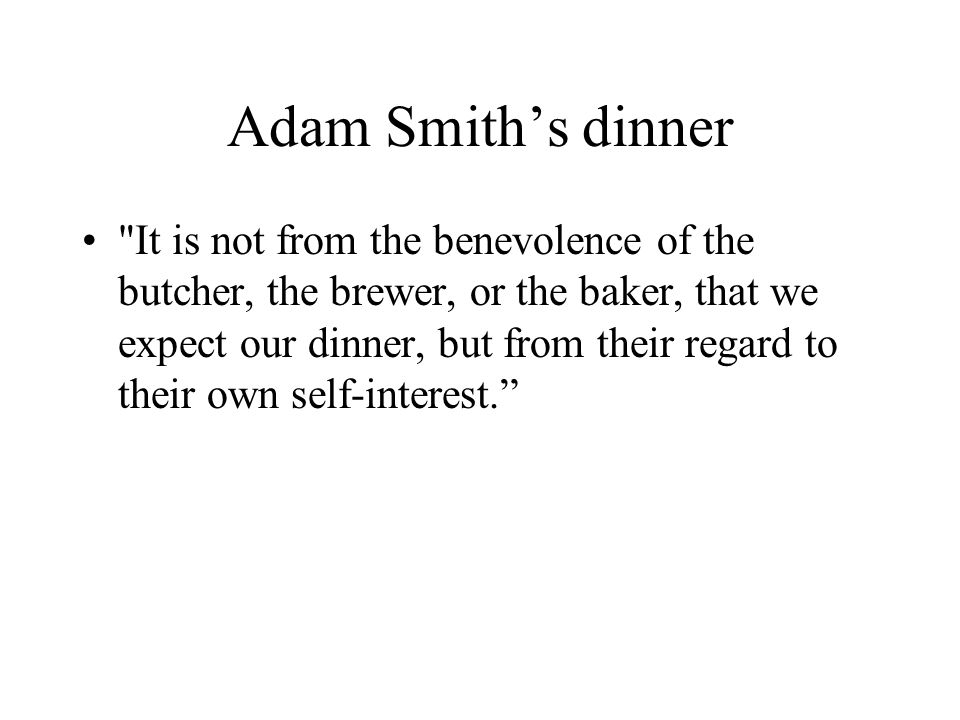 Adam Smith's dinner It is not from the benevolence of the butcher, the brewer, or the baker, that we expect our dinner, but from their regard to their own self-interest.