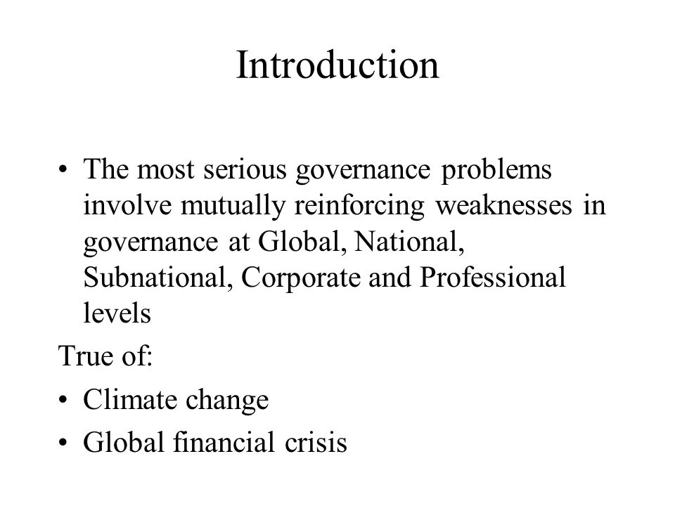 Introduction The most serious governance problems involve mutually reinforcing weaknesses in governance at Global, National, Subnational, Corporate and Professional levels True of: Climate change Global financial crisis