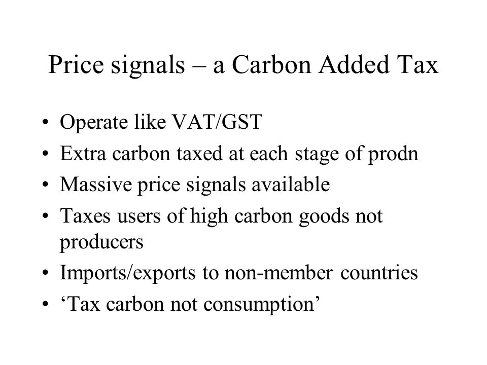 Price signals – a Carbon Added Tax Operate like VAT/GST Extra carbon taxed at each stage of prodn Massive price signals available Taxes users of high carbon goods not producers Imports/exports to non-member countries 'Tax carbon not consumption'