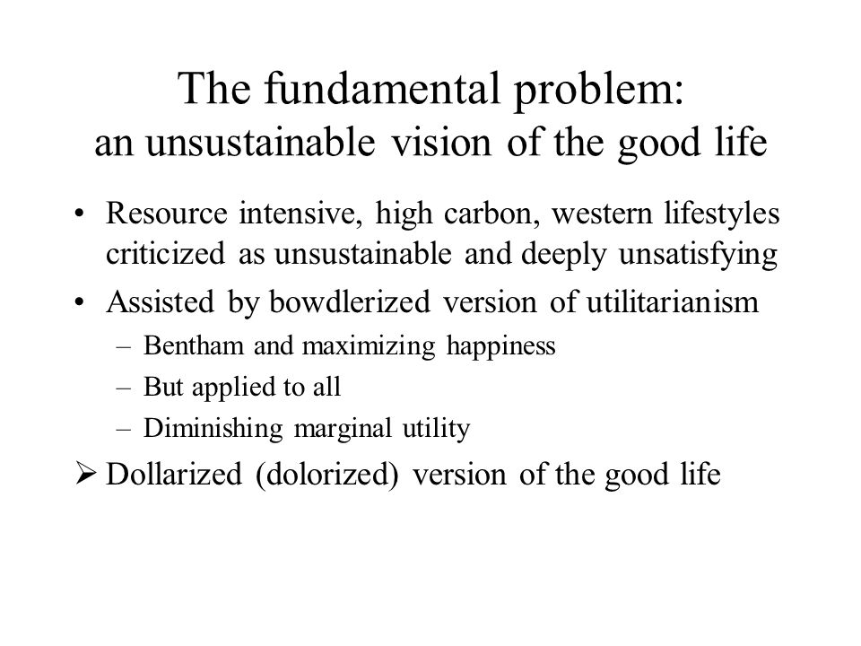 an unsustainable version of the good life But still attractive to westerners Others seek to emulate No solution without sustainable versions of the good life which we want to live Luckily most things we value will not break the ecological bank