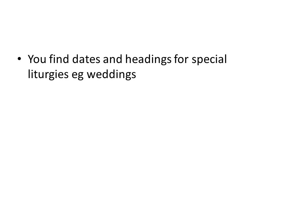 You find dates and headings for special liturgies eg weddings