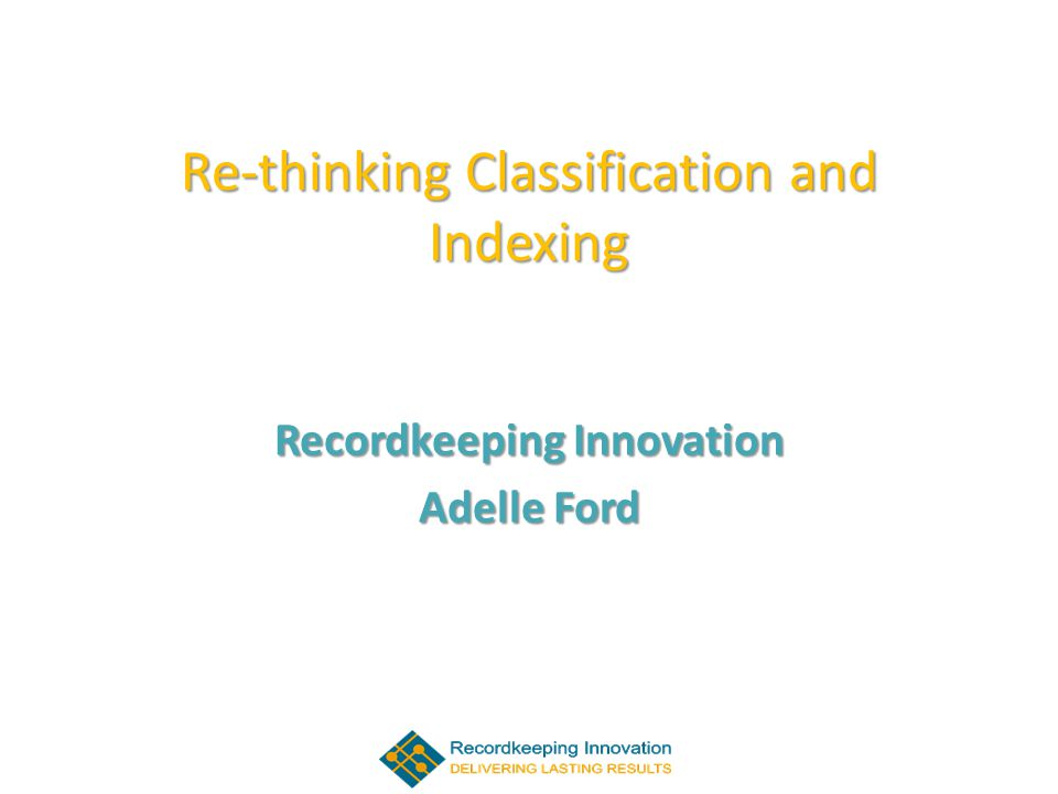 Re-thinking Classification and Indexing Recordkeeping Innovation Adelle Ford