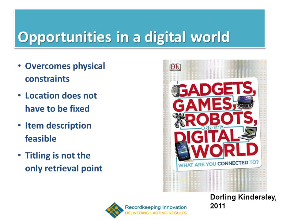 Opportunities in a Digital World Overcomes physical constraints Location does not have to be fixed Item description feasible Titling is not the only retrieval point Opportunities in a digital world Dorling Kindersley, 2011
