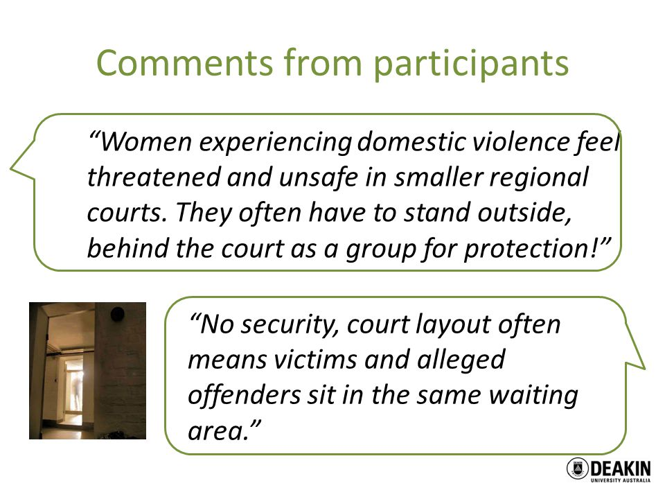 Comments from participants Women experiencing domestic violence feel threatened and unsafe in smaller regional courts.