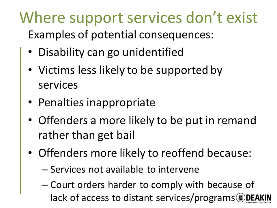 Where support services don't exist Examples of potential consequences: Disability can go unidentified Victims less likely to be supported by services Penalties inappropriate Offenders a more likely to be put in remand rather than get bail Offenders more likely to reoffend because: – Services not available to intervene – Court orders harder to comply with because of lack of access to distant services/programs