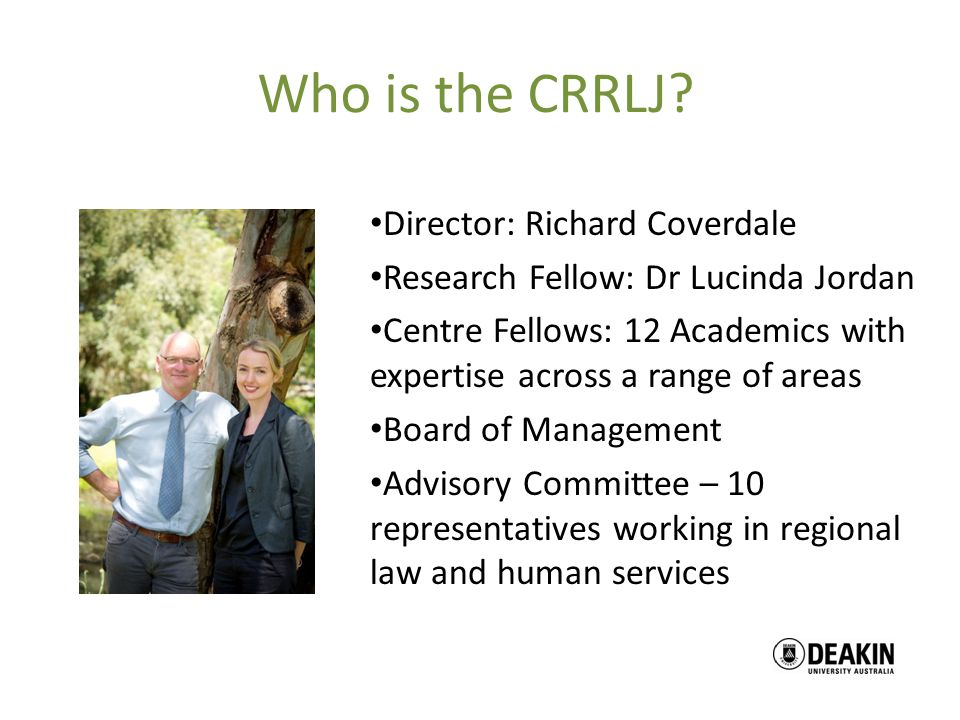 Who is the CRRLJ? Director: Richard Coverdale Research Fellow: Dr Lucinda Jordan Centre Fellows: 12 Academics with expertise across a range of areas B