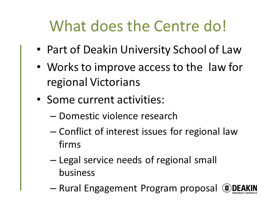 What does the Centre do! Part of Deakin University School of Law Works to improve access to the law for regional Victorians Some current activities: –