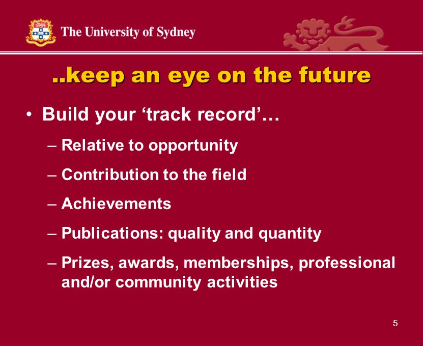 5..keep an eye on the future Build your 'track record'… –Relative to opportunity –Contribution to the field –Achievements –Publications: quality and quantity –Prizes, awards, memberships, professional and/or community activities