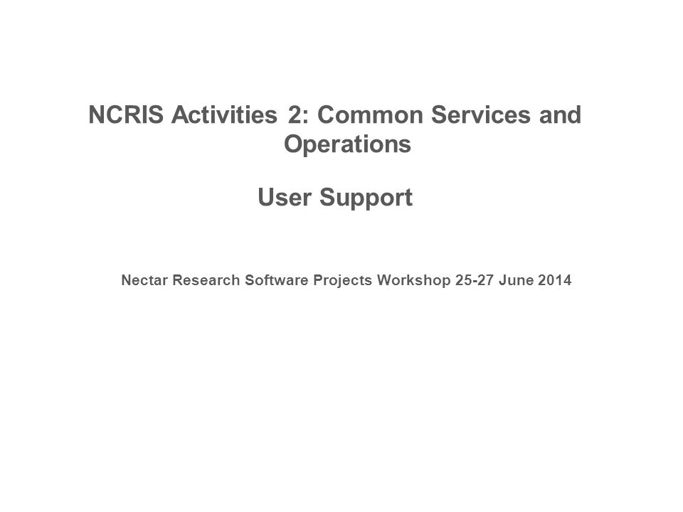NCRIS Activities 2: Common Services and Operations User Support Nectar Research Software Projects Workshop 25-27 June 2014
