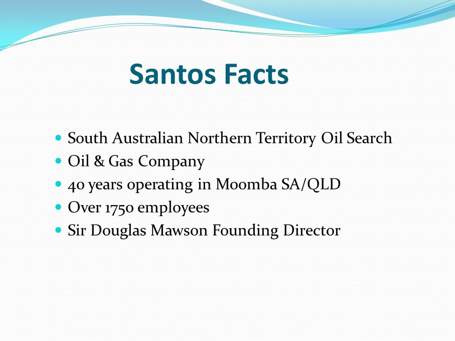 Santos Facts South Australian Northern Territory Oil Search Oil & Gas Company 40 years operating in Moomba SA/QLD Over 1750 employees Sir Douglas Mawson Founding Director