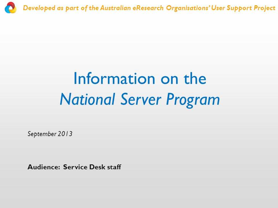 Information on the National Server Program September 2013 Audience: Service Desk staff Developed as part of the Australian eResearch Organisations' User Support Project