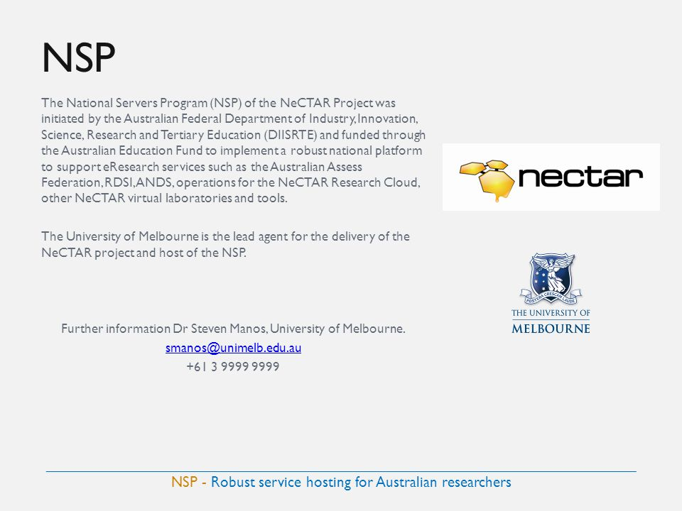 NSP The National Servers Program (NSP) of the NeCTAR Project was initiated by the Australian Federal Department of Industry, Innovation, Science, Research and Tertiary Education (DIISRTE) and funded through the Australian Education Fund to implement a robust national platform to support eResearch services such as the Australian Assess Federation, RDSI, ANDS, operations for the NeCTAR Research Cloud, other NeCTAR virtual laboratories and tools.