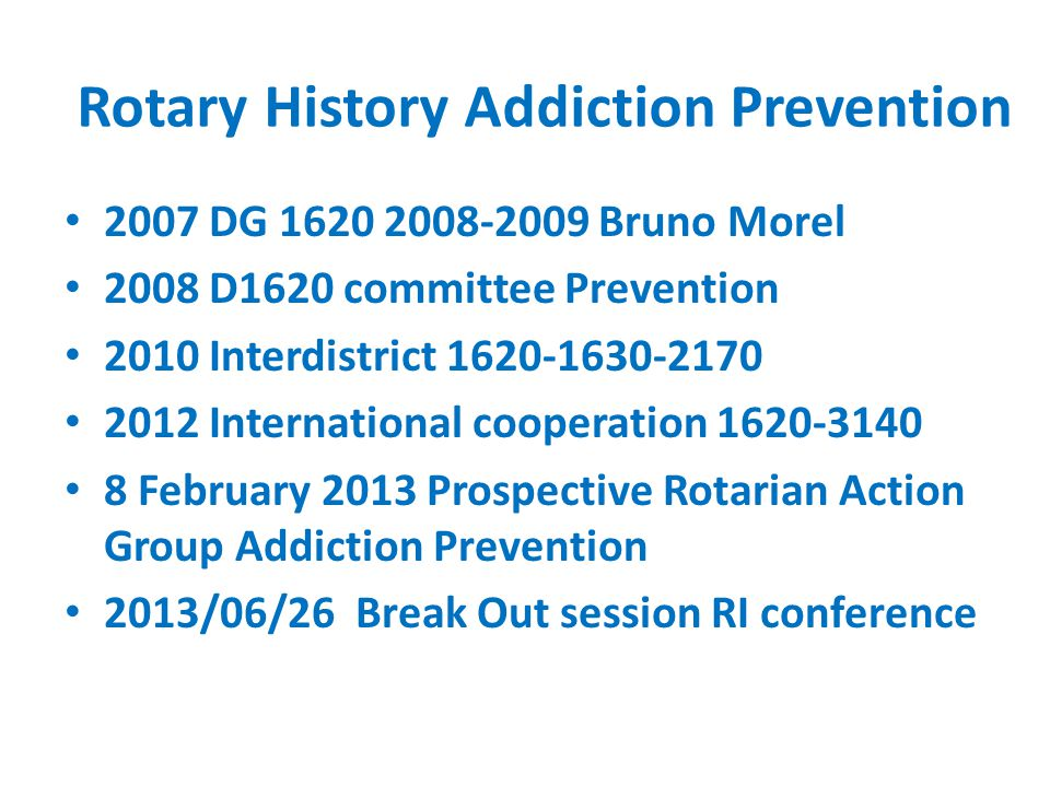 Rotary History Addiction Prevention 2007 DG 1620 2008-2009 Bruno Morel 2008 D1620 committee Prevention 2010 Interdistrict 1620-1630-2170 2012 International cooperation 1620-3140 8 February 2013 Prospective Rotarian Action Group Addiction Prevention 2013/06/26 Break Out session RI conference