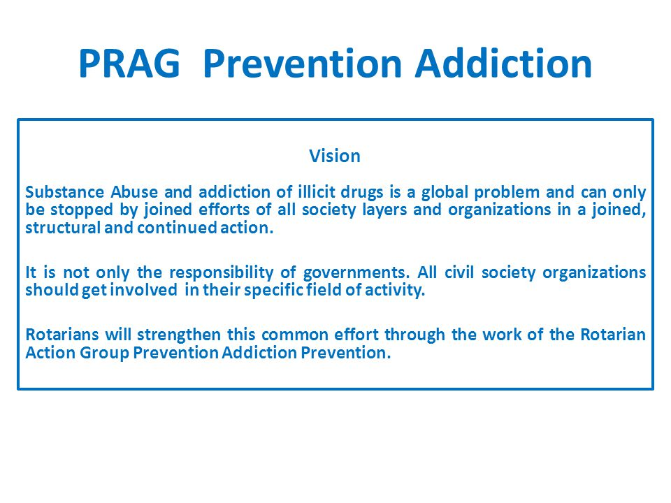 PRAG Prevention Addiction Vision Substance Abuse and addiction of illicit drugs is a global problem and can only be stopped by joined efforts of all society layers and organizations in a joined, structural and continued action.