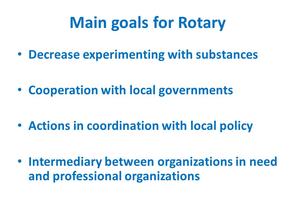 Main goals for Rotary Decrease experimenting with substances Cooperation with local governments Actions in coordination with local policy Intermediary between organizations in need and professional organizations
