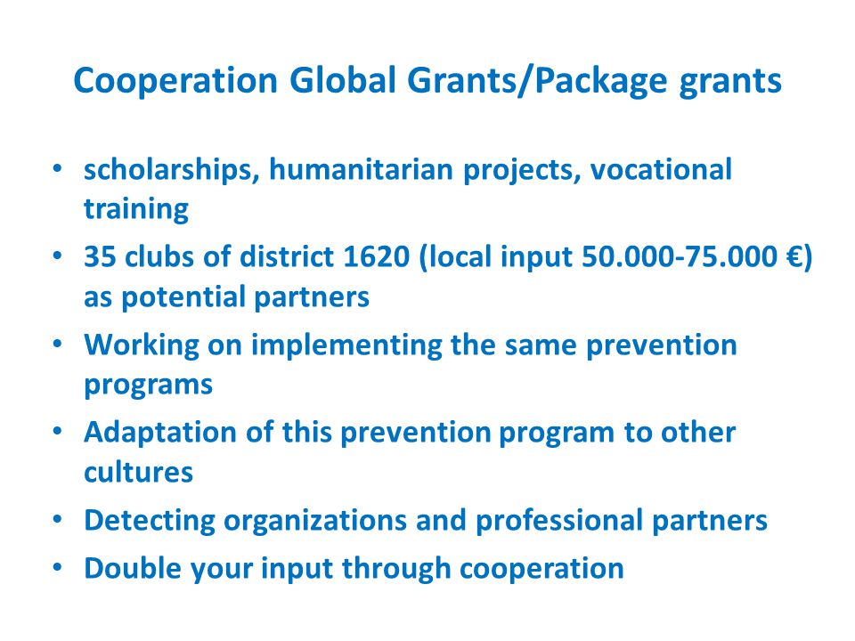 Cooperation Global Grants/Package grants scholarships, humanitarian projects, vocational training 35 clubs of district 1620 (local input 50.000-75.000 €) as potential partners Working on implementing the same prevention programs Adaptation of this prevention program to other cultures Detecting organizations and professional partners Double your input through cooperation