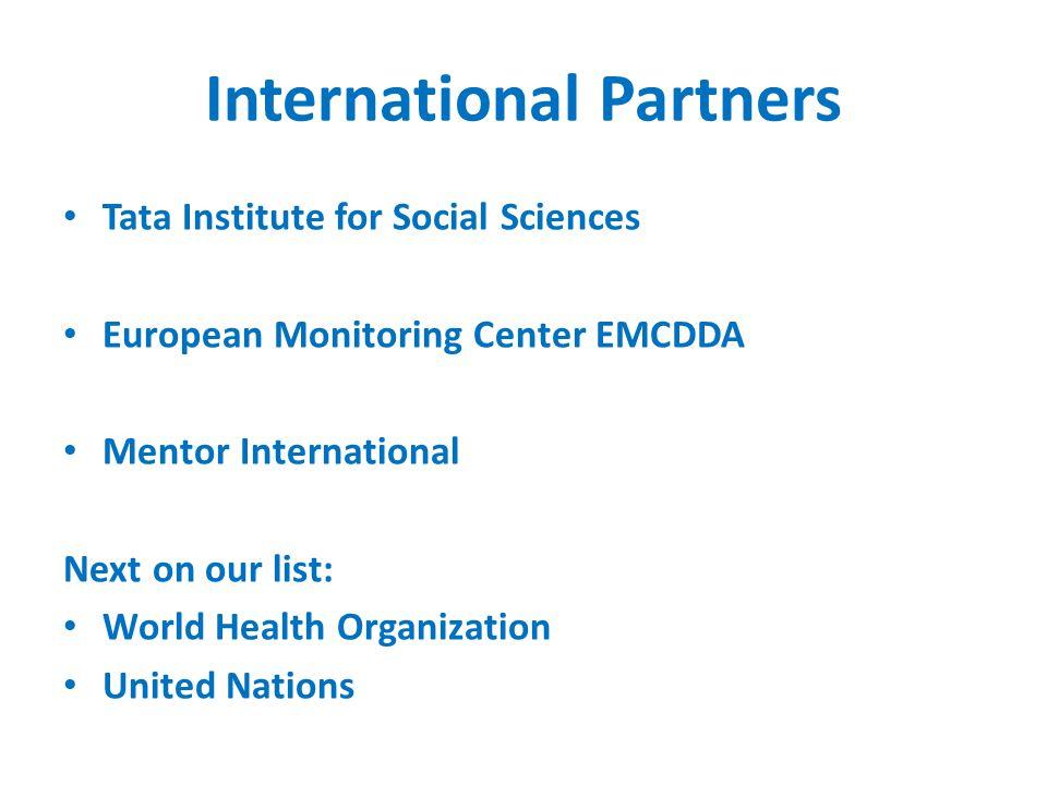 International Partners Tata Institute for Social Sciences European Monitoring Center EMCDDA Mentor International Next on our list: World Health Organization United Nations