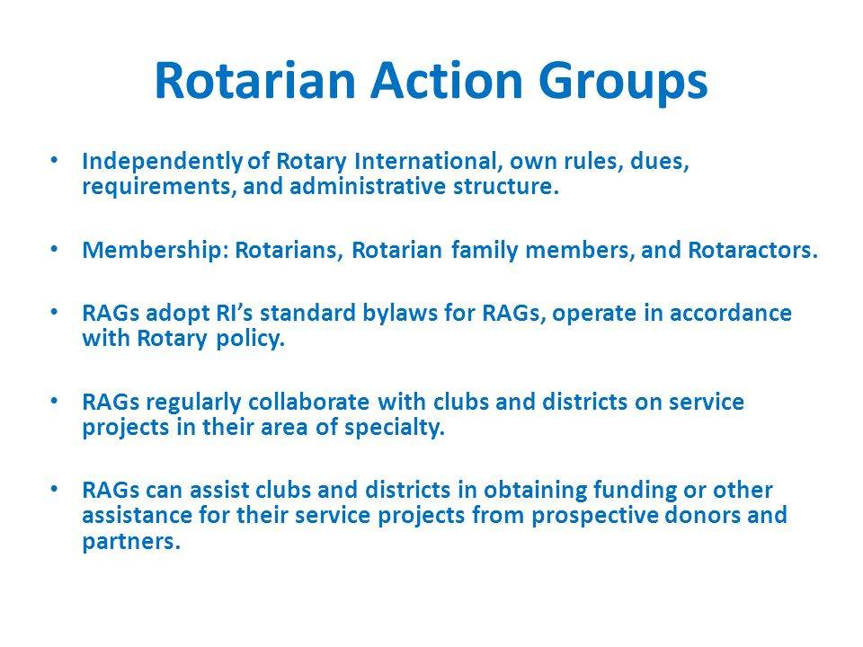 Rotarian Action Groups Independently of Rotary International, own rules, dues, requirements, and administrative structure.