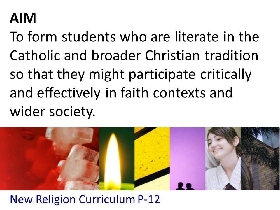 New Religion Curriculum P-12 AIM To form students who are literate in the Catholic and broader Christian tradition so that they might participate critically and effectively in faith contexts and wider society.
