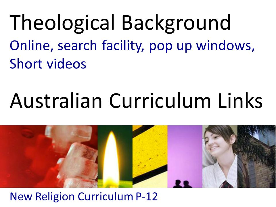 New Religion Curriculum P-12 Theological Background Online, search facility, pop up windows, Short videos Australian Curriculum Links
