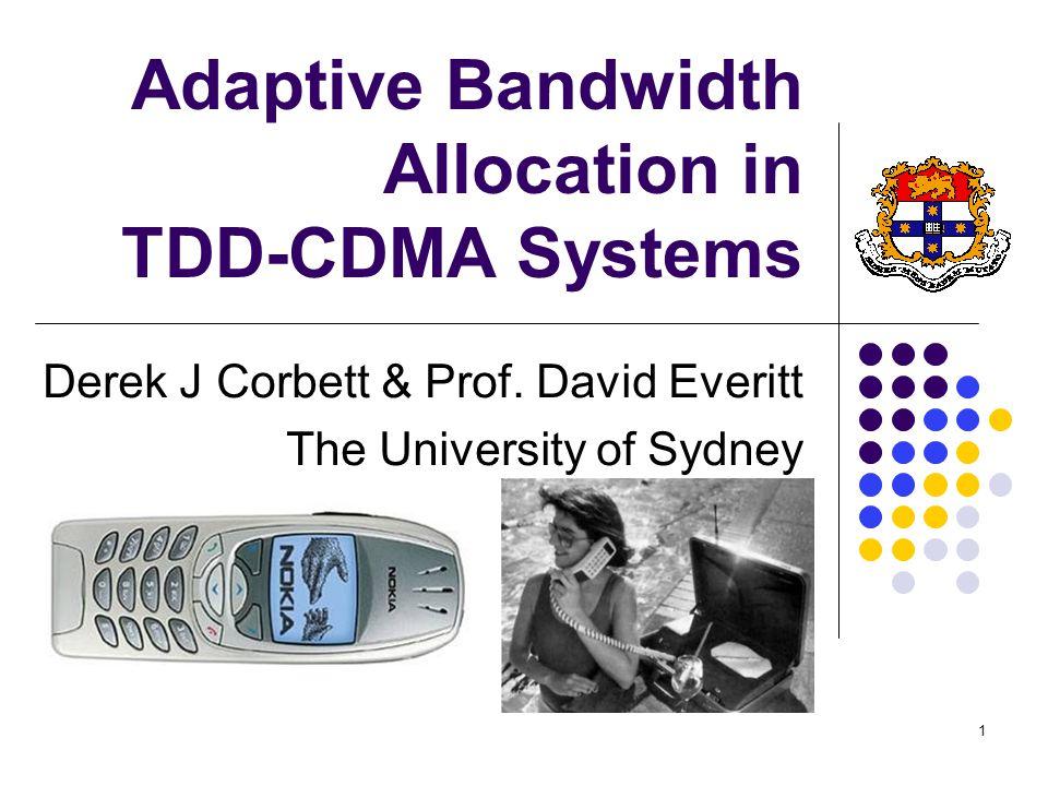 1 Adaptive Bandwidth Allocation in TDD-CDMA Systems Derek J Corbett & Prof. David Everitt The University of Sydney