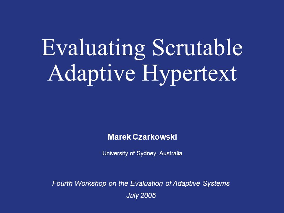 Evaluating Scrutable Adaptive Hypertext Marek Czarkowski University of Sydney, Australia Fourth Workshop on the Evaluation of Adaptive Systems July 20